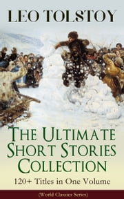 LEO TOLSTOY – The Ultimate Short Stories Collection: 120+ Titles in One Volume (World Classics Series) - The Kreutzer Sonata, The Forged Coupon, Hadji Murad, Alyosha the Pot, Master and Man, Father Sergius, Diary of a Lunatic, The Cossacks, My Dream, The Young Tsar, Fables and Stories for Children... ebook by Leo Tolstoy, Louise Maude, Aylmer Maude,...