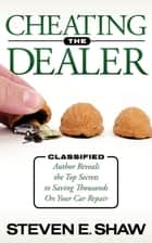 Cheating The Dealer - Classified: Author Reveals The Top Secrets To Saving Thousands On Your Car Repair ebook by Steven E. Shaw