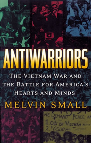 Antiwarriors - The Vietnam War and the Battle for America's Hearts and Minds ebook by Melvin Small