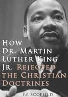 How Dr. Martin Luther King Jr. Rejected the Christian Doctrines ebook by Be Scofield