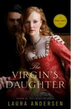The Virgin's Daughter - A Tudor Legacy Novel ebook by Laura Andersen