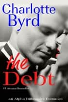 The Debt - An Alpha Billionaire Romance ebook by Charlotte Byrd