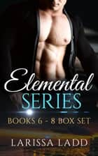 An Elemental Series Box Set, Books 6-8 ebook by Larissa Ladd