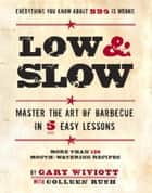 Low & Slow - Master the Art of Barbecue in 5 Easy Lessons ebook by Gary Wiviott, Colleen Rush