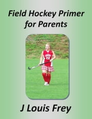 Field Hockey Primer for Parents ebook by J Louis Frey