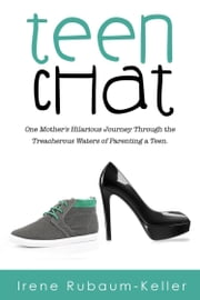 Teen Chat - One Mother's Hilarious Journey Through the Treacherous Waters of Parenting a Teen ebook by Irene Rubaum-Keller