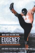 What Have You Done Now, Eugene? ebook by Gene Mingo; Glen; Carol Strickland