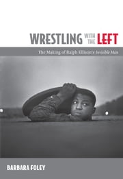 Wrestling with the Left - The Making of Ralph Ellison's Invisible Man ebook by Barbara Foley