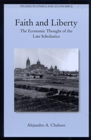 Faith and Liberty - The Economic Thought of the Late Scholastics ebook by Alejandro A. Chafuen