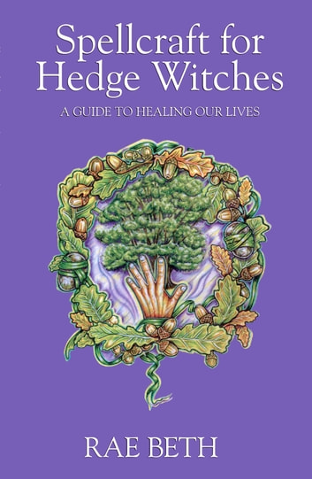 Spellcraft for Hedge Witches - A Guide to Healing our Lives ebook by Rae Beth