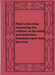 Plato's Doctrine respecting the rotation of the Earth and Aristotle's Comment upon that Doctrine ebook by George Grote