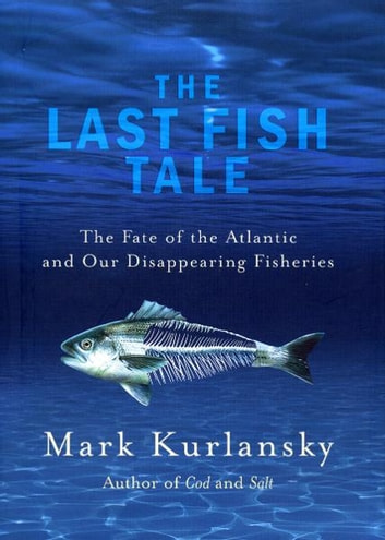 The Last Fish Tale - The Fate of the Atlantic and our Disappearing Fisheries ebook by Mark Kurlansky