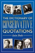 The Dictionary of Conservative Quotations ebook by Iain Dale