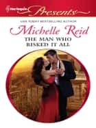 The Man Who Risked It All ebook by Michelle Reid