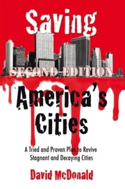 Saving America's Cities - A Tried and Proven Plan to Revive Stagnant and Decaying Cities Second Edition ebook by David McDonald