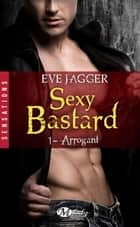 Arrogant - Sexy Bastard, T1 ebook by Eve Jagger