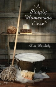 A Simply Homemade Clean ebook by Lisa Barthuly