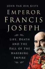 Emperor Francis Joseph - Life, Death and the Fall of the Habsburg Empire ebook by John Van der Kiste