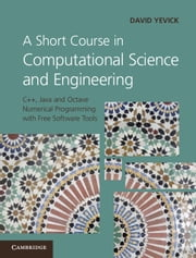 A Short Course in Computational Science and Engineering - C++, Java and Octave Numerical Programming with Free Software Tools ebook by David Yevick