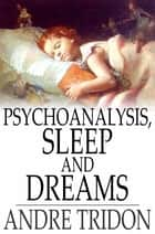 Psychoanalysis, Sleep and Dreams ebook by Andre Tridon