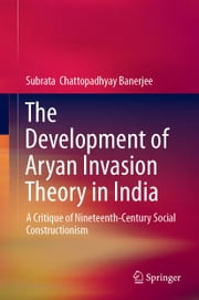 The Development of Aryan Invasion Theory in India - A Critique of Nineteenth-Century Social Constructionism ebook by Subrata Chattopadhyay Banerjee