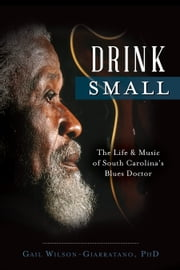 Drink Small - The Life & Music of South Carolina's Blues Doctor ebook by Gail Wilson-Giarratano, PhD