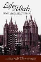 Life in Utah - Centennial Selections from BYU Studies ebook by Welch, John W., Allen,...