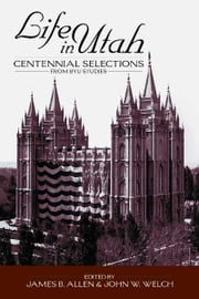 Life in Utah - Centennial Selections from BYU Studies ebook by Welch,John W.,Allen,James B.