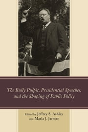 The Bully Pulpit, Presidential Speeches, and the Shaping of Public Policy ebook by Jeffrey S. Ashley,Marla J. Jarmer,Kevin R. Anderson,Jeffrey S. Ashley,David H. Carwell,Elizabeth A. Dudash-Buskirk,Jason Edwards,Paul Franz Testa,Richard G. Frederick,Marita Gronnvoll,Marla J. Jarmer,Eric Morris,Melinda A. Mueller,Daneryl May Nier-Weber,Stephen F. Robar,Joshua M. Scacco,Emily Schnurr,Teresa Maria Linda Scholz,Michael Shirley,Grant Walsh-Haines,Edmund Wehrle