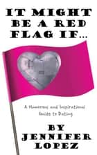 It Might Be a Red Flag If … - A Humorous and Inspirational Guide to Dating ebook by Jennifer Lopez
