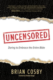 Uncensored - Daring to Embrace the Entire Bible ebook by Brian Cosby,Timothy George