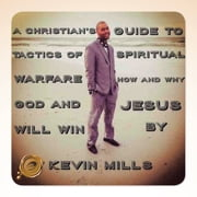 A CHRISTIAN'S GUIDE to Tactics of Spiritual Warfare: How and Why God and Jesus Will Win ebook by Kevin Mills