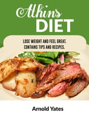 Atkins Diet Lose Weight and Feel Great Contains Tips and Recipes - Diets ebook by Arnold Yates