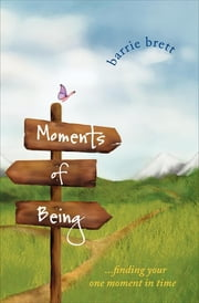 Moments of Being - . . . Finding Your One Moment in Time ebook by Barrie Brett, F. Murray Abraham, Mark Strand,...