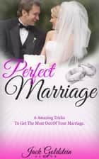 Perfect Marriage: 6 Amazing Tricks To Get The Most Out Of Your Marriage ebook by Jack Goldstein