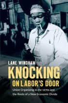 Knocking on Labor's Door - Union Organizing in the 1970s and the Roots of a New Economic Divide ebook by Lane Windham