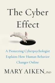 The Cyber Effect - A Pioneering Cyberpsychologist Explains How Human Behavior Changes Online ebook by Mary Aiken
