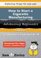 How to Start a Cigarette Manufacturing Business ebook by Jody Estrada