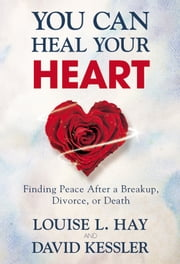 You Can Heal Your Heart - Finding Peace After a Breakup, Divorce, or Death ebook by Louise L. Hay,David Kessler