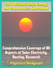 2011 Ultimate Solar Energy and Photovoltaics Sourcebook: Comprehensive Coverage of All Aspects of Solar Energy, Power, Electricity, Heating, PV, CSP, Research, Practical Information for Homeowners ebook by Progressive Management