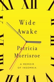 Wide Awake - What I Learned About Sleep from Doctors, Drug Companies, Dream Experts, and a Reindeer Herder in the Arctic Circle ebook by Patricia Morrisroe