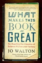 What Makes This Book So Great - Re-Reading the Classics of Science Fiction and Fantasy ebook by Jo Walton