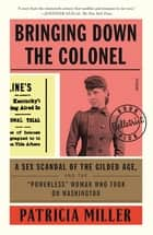 "Bringing Down the Colonel - A Sex Scandal of the Gilded Age, and the ""Powerless"" Woman Who Took On Washington ebook by Patricia Miller"
