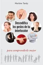 Descodifica los gestos de tu interlocutor para comprenderle mejo eBook by Martine Tardy