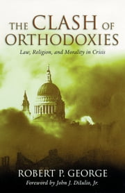 The Clash of Orthodoxies - Law, Religion, and Morality in Crisis ebook by Robert P. George