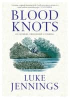 Blood Knots - Of Fathers, Friendship and Fishing eBook by Luke Jennings