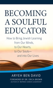Becoming a Soulful Educator - How to Bring Jewish Learning from Our Minds, to Our Hearts, to Our Souls—and into Our Lives ebook by Aryeh Ben David, Dr. Erica Brown