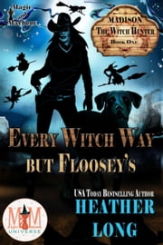 Every Witch Way But Floosey's: Magic and Mayhem Universe - Madison the Witch Hunter, #1 ebook by Heather Long