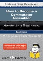 How to Become a Commutator Assembler - How to Become a Commutator Assembler ebook by Collene Good