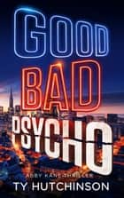 Good Bad Psycho - Fury Trilogy #3 ebook by Ty Hutchinson